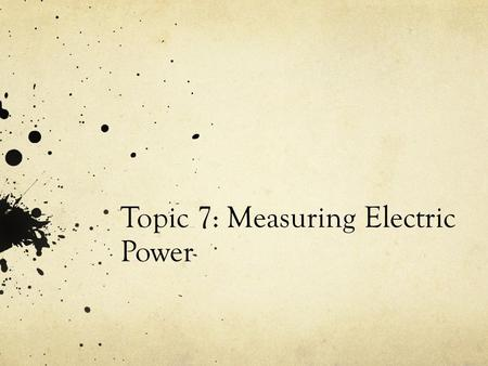 Topic 7: Measuring Electric Power. Getting electricity to your home Power generating station  transmission lines  home Step- up transformer Step- down.