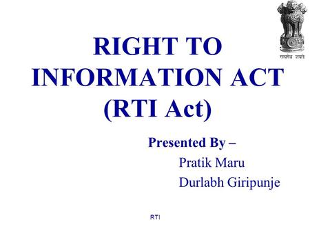 RTI RIGHT TO INFORMATION ACT (RTI Act) Presented By – Pratik Maru Durlabh Giripunje.