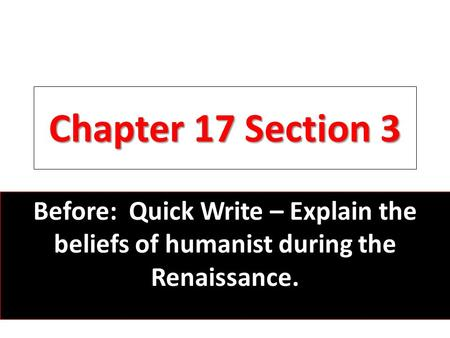 Chapter 17 Section 3 Before: Quick Write – Explain the beliefs of humanist during the Renaissance.