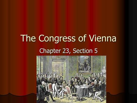 "The Congress of Vienna Chapter 23, Section 5. Members Five European ""great powers"" Five European ""great powers"" Austria Austria Prussia Prussia Russia."