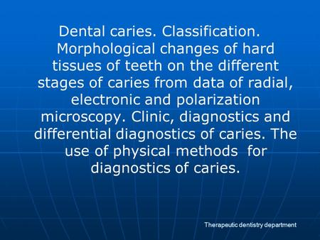 Therapeutic dentistry department Dental caries. Classification. Morphological changes of hard tissues of teeth on the different stages of caries from data.