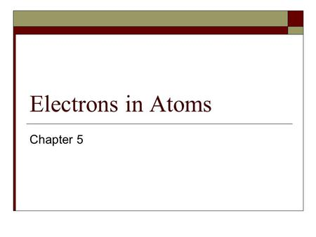 Electrons in Atoms Chapter 5. 5.1 Wave Nature of Light  Electromagnetic Radiation is a form of energy that exhibits wavelike behavior as it travels through.
