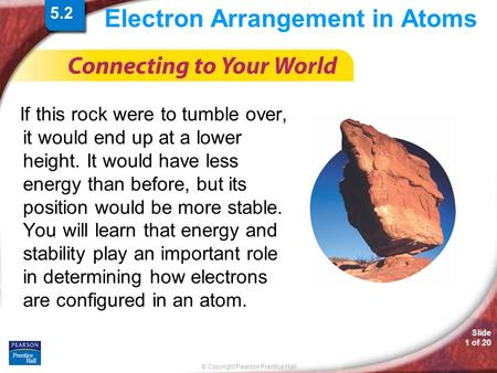 © Copyright Pearson Prentice Hall Slide 1 of 20 Electron Arrangement in Atoms If this rock were to tumble over, it would end up at a lower height. It would.