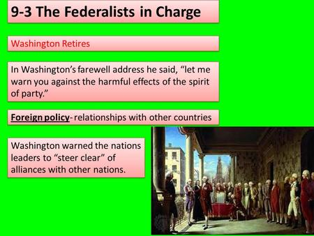 "9-3 The Federalists in Charge Washington Retires In Washington's farewell address he said, ""let me warn you against the harmful effects of the spirit of."