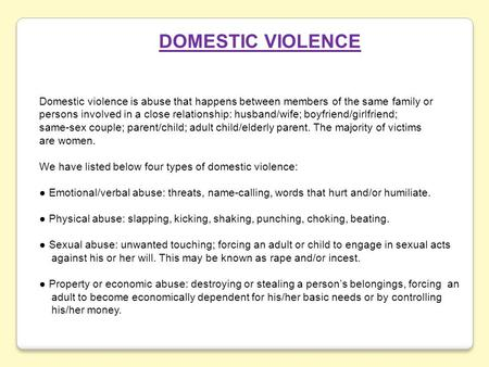 DOMESTIC VIOLENCE Domestic violence is abuse that happens between members of the same family or persons involved in a close relationship: husband/wife;