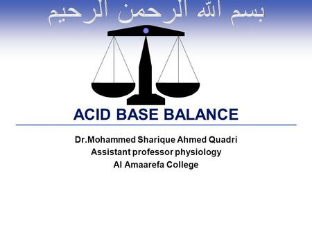Dr.Mohammed Sharique Ahmed Quadri Assistant professor physiology Al Amaarefa College ACID BASE BALANCE.
