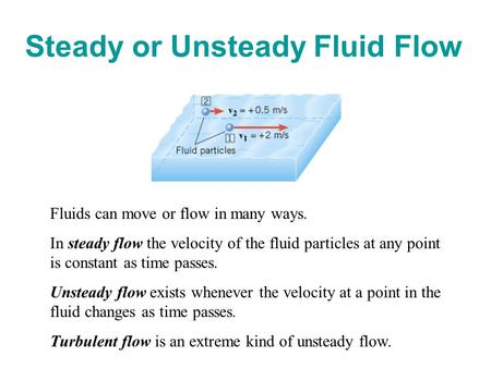 Steady or Unsteady Fluid Flow Fluids can move or flow in many ways. In steady flow the velocity of the fluid particles at any point is constant as time.