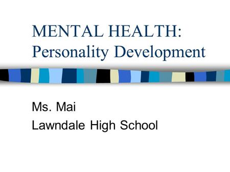 MENTAL HEALTH: Personality Development Ms. Mai Lawndale High School.
