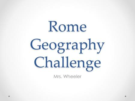 Rome Geography Challenge Mrs. Wheeler. Objectives Students will be able to locate the city of Rome and the boundaries of the Roman Empire. Students will.