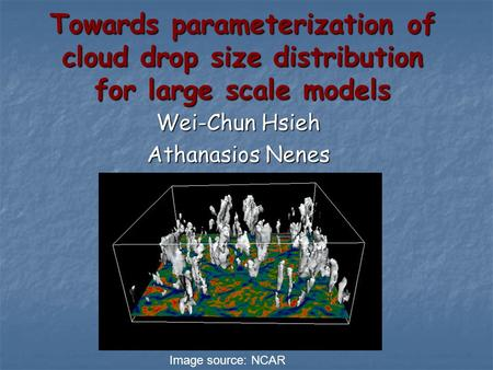 Towards parameterization of cloud drop size distribution for large scale models Wei-Chun Hsieh Athanasios Nenes Image source: NCAR.
