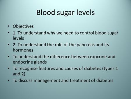 Blood sugar levels Objectives 1. To understand why we need to control blood sugar levels 2. To understand the role of the pancreas and its hormones To.