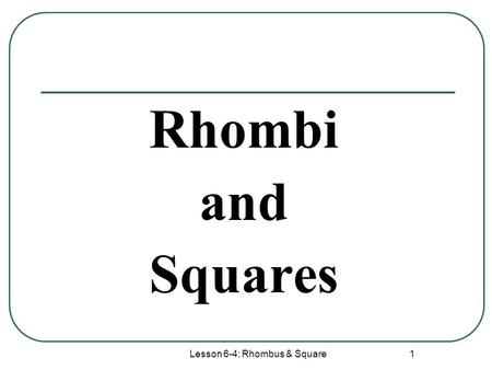 Lesson 6-4: Rhombus & Square 1 Rhombi and Squares.