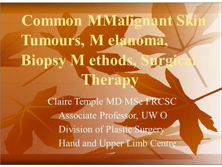 Common MMalignant Skin Tumours, M elanoma, Biopsy M ethods, Surgical Therapy Claire Temple MD MSc FRCSC Associate Professor, UW O Division of Plastic Surgery.