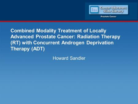 Combined Modality Treatment of Locally Advanced Prostate Cancer: Radiation Therapy (RT) with Concurrent Androgen Deprivation Therapy (ADT) Howard Sandler.