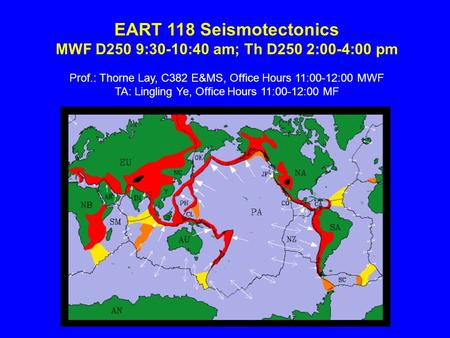 EART 118 Seismotectonics MWF D250 9:30-10:40 am; Th D250 2:00-4:00 pm Prof.: Thorne Lay, C382 E&MS, Office Hours 11:00-12:00 MWF TA: Lingling Ye, Office.