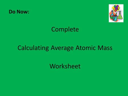 Do Now: Complete Calculating Average Atomic Mass Worksheet.