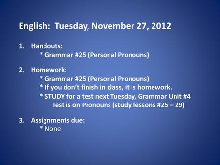 English: Tuesday, November 27, 2012 1.Handouts: * Grammar #25 (Personal Pronouns) 2.Homework: * Grammar #25 (Personal Pronouns) * If you don't finish in.