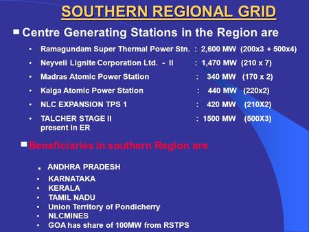SOUTHERN REGIONAL GRID ▀ Centre Generating Stations in the Region are Ramagundam Super Thermal Power Stn. : 2,600 MW (200x3 + 500x4) Neyveli Lignite Corporation.