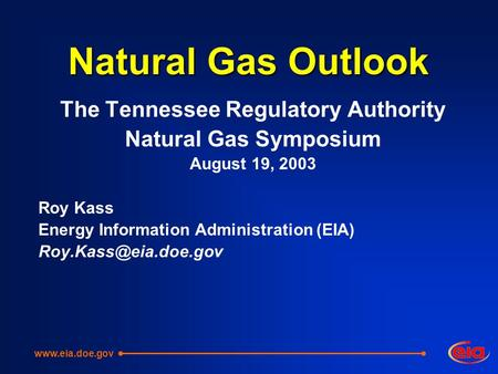 Natural Gas Outlook The Tennessee Regulatory Authority Natural Gas Symposium August 19, 2003 Roy Kass Energy Information Administration (EIA)