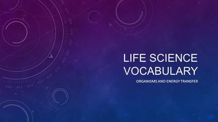 LIFE SCIENCE VOCABULARY ORGANISMS AND ENERGY TRANSFER.