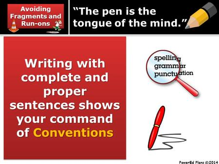 "Avoiding Fragments and Run-ons Writing with complete and proper sentences shows your command of Conventions ""The pen is the tongue of the mind."" PowerEd."