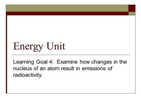 Energy Unit Learning Goal 4: Examine how changes in the nucleus of an atom result in emissions of radioactivity.