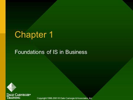 Chapter 1 Foundations of IS in Business Copyright 1996-2001 © Dale Carnegie & Associates, Inc.
