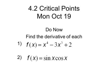4.2 Critical Points Mon Oct 19 Do Now Find the derivative of each 1) 2)