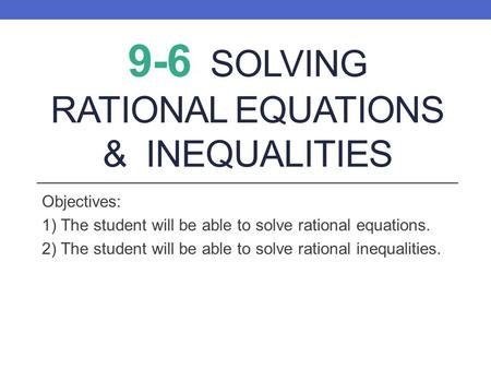 9-6 SOLVING RATIONAL EQUATIONS & INEQUALITIES Objectives: 1) The student will be able to solve rational equations. 2) The student will be able to solve.