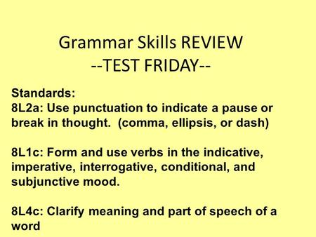 Grammar Skills REVIEW --TEST FRIDAY-- Standards: 8L2a: Use punctuation to indicate a pause or break in thought. (comma, ellipsis, or dash) 8L1c: Form and.