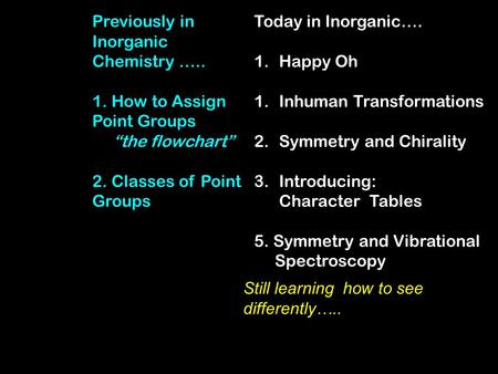 Today in Inorganic…. 1.Happy Oh 1.Inhuman Transformations 2.Symmetry and Chirality 3.Introducing: Character Tables 5. Symmetry and Vibrational Spectroscopy.