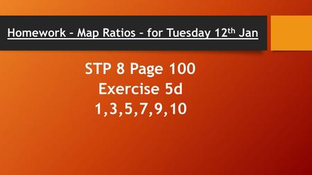 Homework – Map Ratios – for Tuesday 12 th Jan STP 8 Page 100 Exercise 5d 1,3,5,7,9,10.