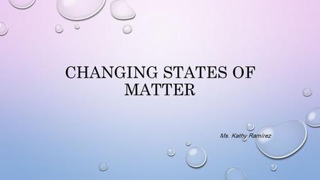 CHANGING STATES OF MATTER Ms. Kathy Ramírez. EVAPORATE THE CHANGE FROM A LIQUID TO A GAS.