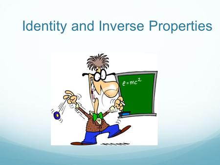 Identity and Inverse Properties. Identity Property of Addition The Identity Property of Addition states that for any number x, x + 0 = x 5 + 0 = 527 +