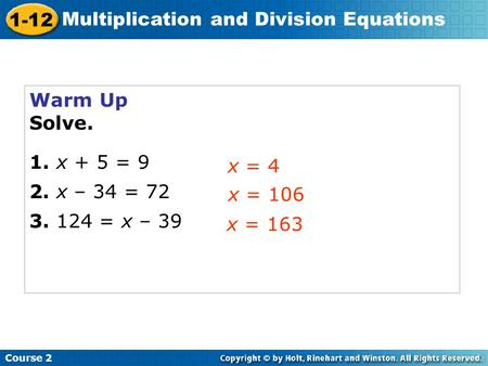 Course 2 1-12 Multiplication and Division Equations Warm Up Solve. 1. x + 5 = 9 2. x – 34 = 72 3. 124 = x – 39 x = 4 x = 106 x = 163.