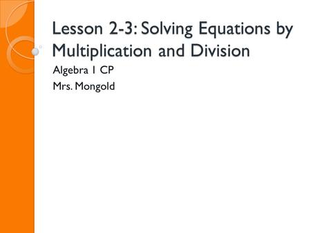 Lesson 2-3: Solving Equations by Multiplication and Division Algebra 1 CP Mrs. Mongold.