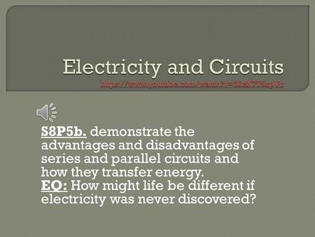 S8P5b. demonstrate the advantages and disadvantages of series and parallel circuits and how they transfer energy. EQ: How might life be different if electricity.