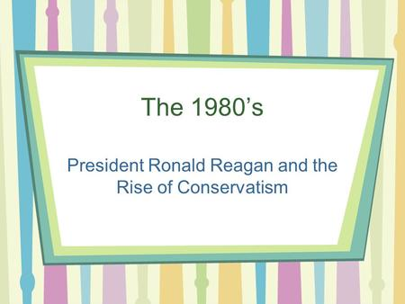 The 1980's President Ronald Reagan and the Rise of Conservatism.