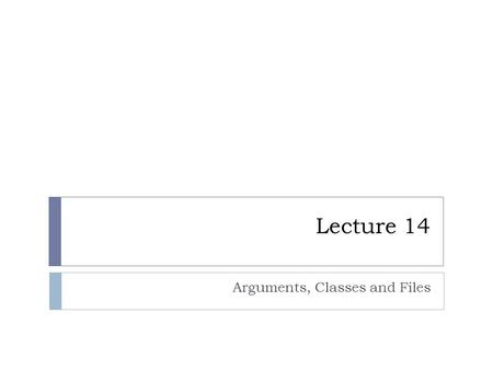 Lecture 14 Arguments, Classes and Files. Arguments.