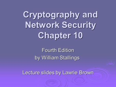 Cryptography and Network Security Chapter 10 Fourth Edition by William Stallings Lecture slides by Lawrie Brown.