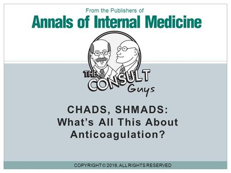 CHADS, SHMADS: What's All This About Anticoagulation? COPYRIGHT © 2016, ALL RIGHTS RESERVED From the Publishers of.
