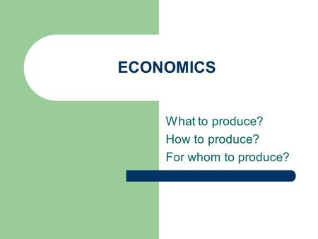 ECONOMICS What to produce? How to produce? For whom to produce?