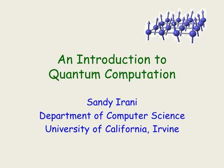 An Introduction to Quantum Computation Sandy Irani Department of Computer Science University of California, Irvine.
