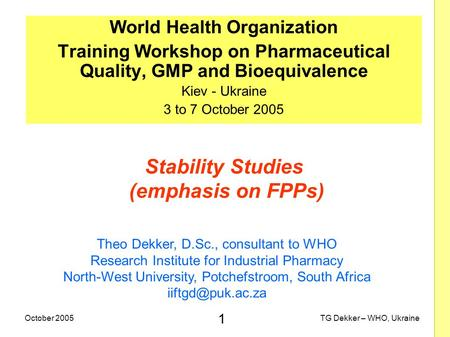 1 TG Dekker – WHO, UkraineOctober 2005 Stability Studies (emphasis on FPPs) World Health Organization Training Workshop on Pharmaceutical Quality, GMP.