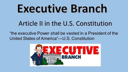 "Article II in the U.S. Constitution ""the executive Power shall be vested in a President of the United States of America""---U.S. Constitution."