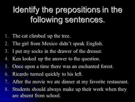 Identify the prepositions in the following sentences. 1.The cat climbed up the tree. 2.The girl from Mexico didn't speak English. 3.I put my socks in the.