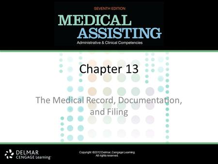 Copyright ©2012 Delmar, Cengage Learning. All rights reserved. Chapter 13 The Medical Record, Documentation, and Filing.