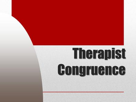 Therapist Congruence. Session objectives What it is Why it matters What gets in the way.
