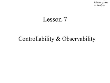 Lesson 7 Controllability & Observability Linear system 1. Analysis.