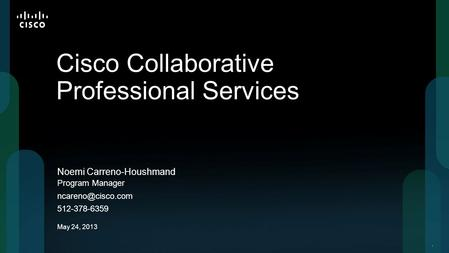 11 Noemi Carreno-Houshmand Cisco Collaborative Professional Services Program Manager 512-378-6359 May 24, 2013.